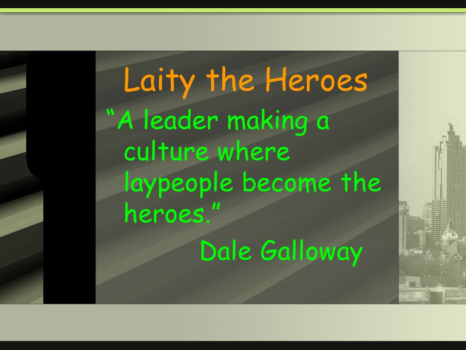 Laity the Heroes A leader making a culture where laypeople become the heroes. Dale Galloway