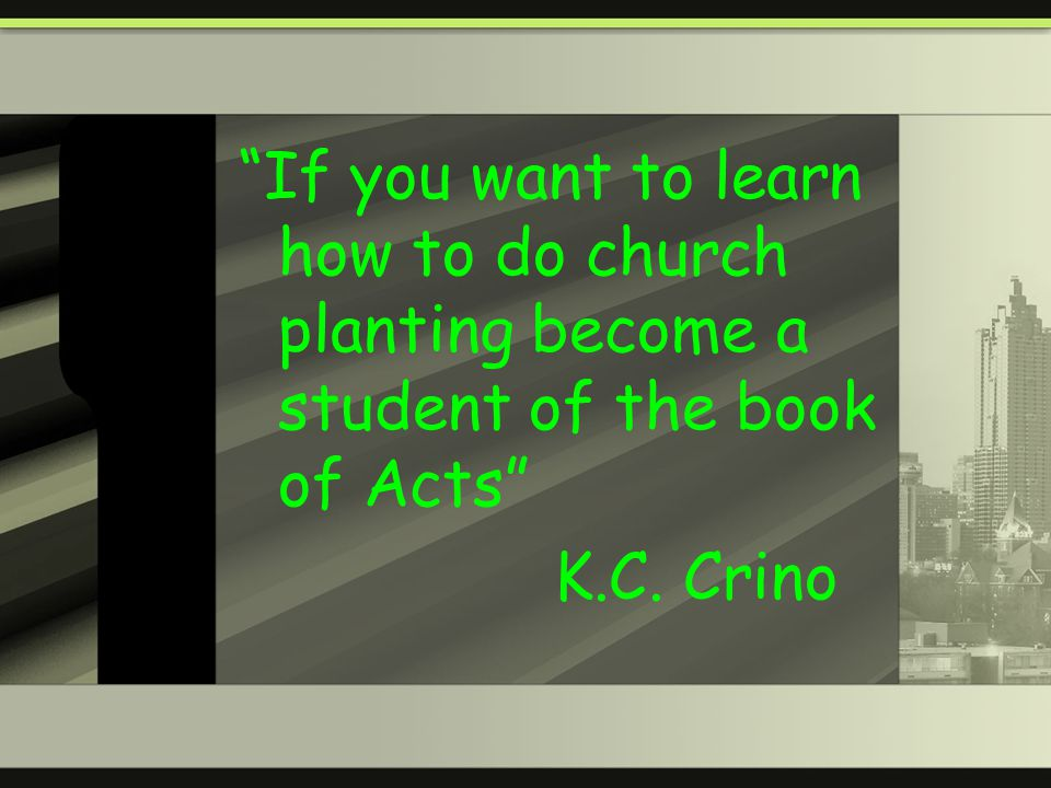 If you want to learn how to do church planting become a student of the book of Acts K.C. Crino