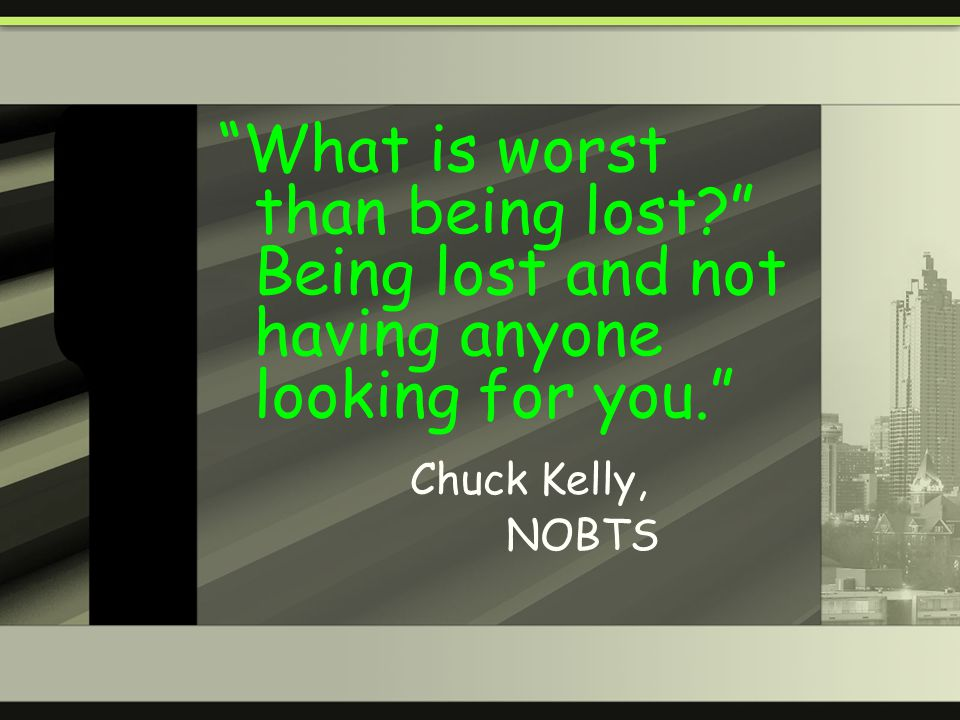 What is worst than being lost? Being lost and not having anyone looking for you. Chuck Kelly, NOBTS