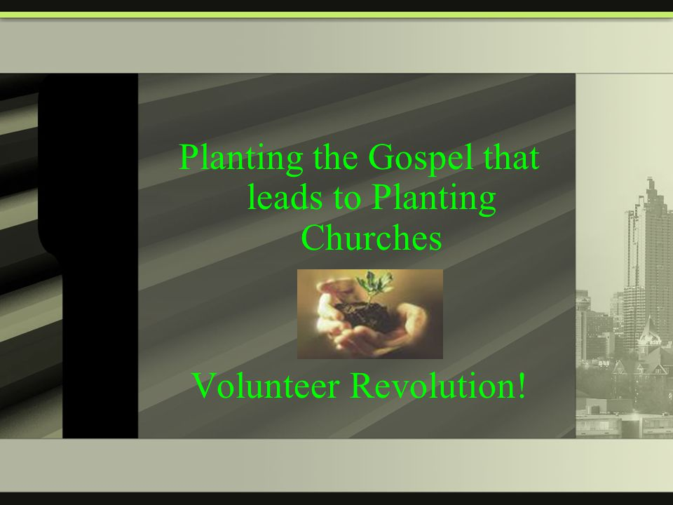 Planting the Gospel that leads to Planting Churches Volunteer Revolution!