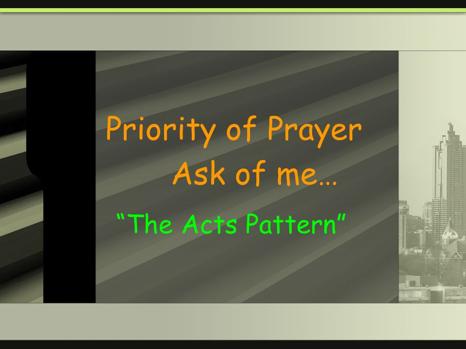 Priority of Prayer Ask of me… The Acts Pattern