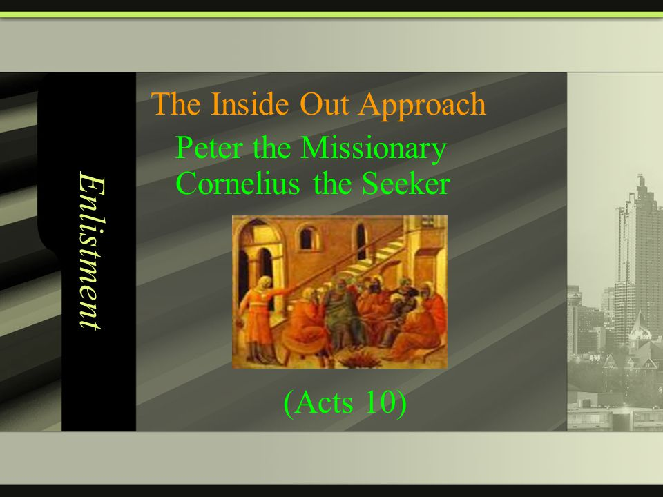 Enlistment The Inside Out Approach Peter the Missionary Cornelius the Seeker (Acts 10)