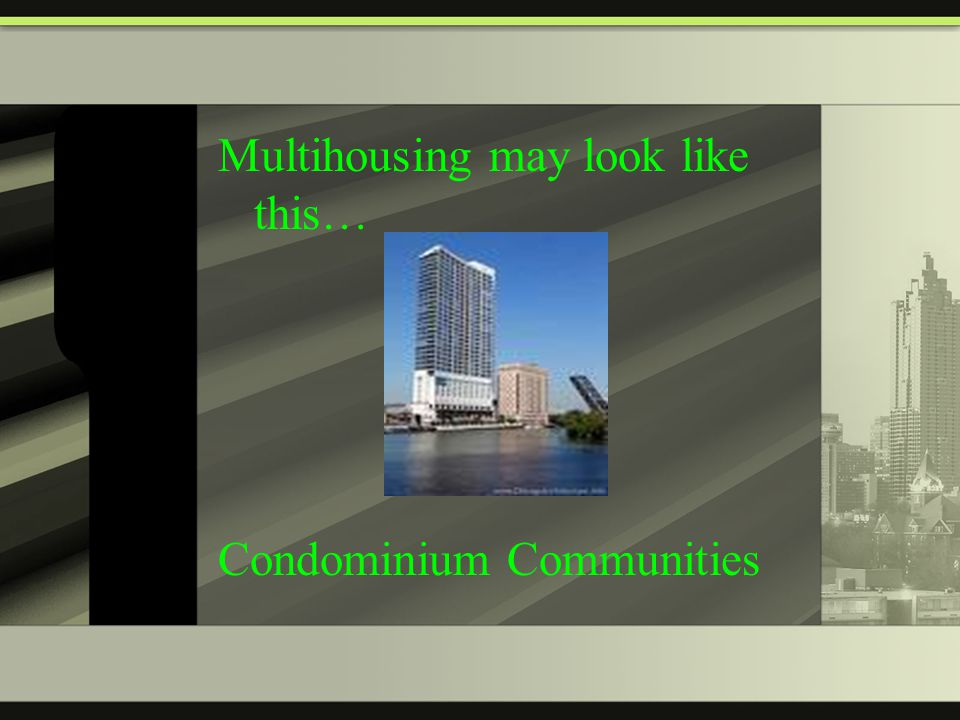 Multihousing may look like this… Condominium Communities
