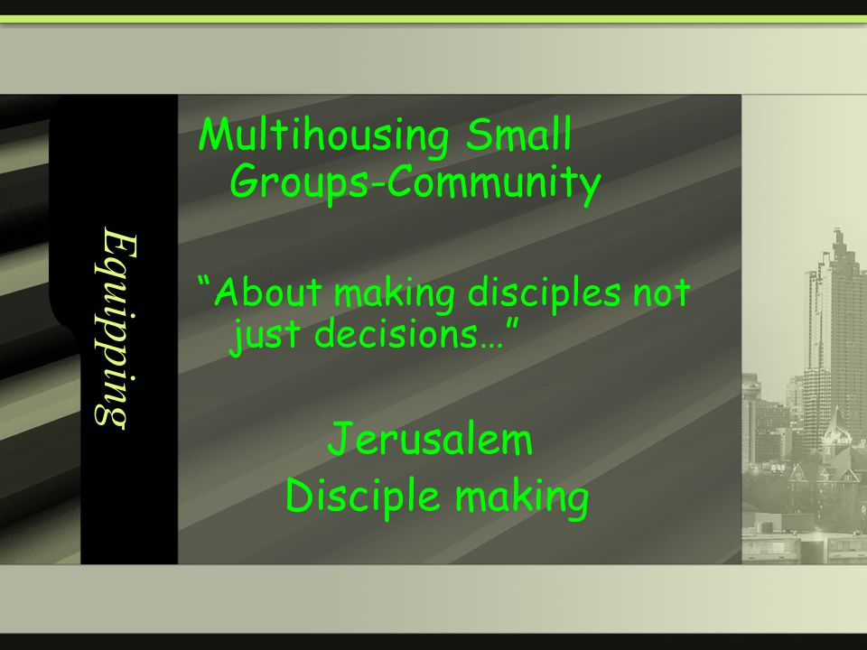 Equipping Multihousing Small Groups-Community About making disciples not just decisions… Jerusalem Disciple making