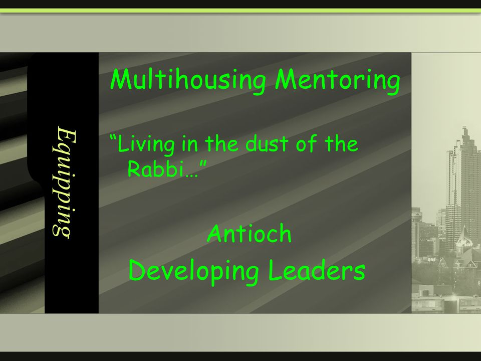 Equipping Multihousing Mentoring Living in the dust of the Rabbi… Antioch Developing Leaders