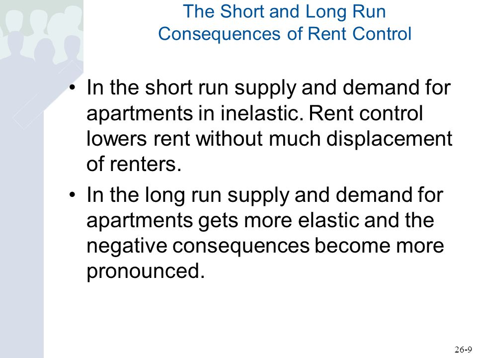26-9 The Short and Long Run Consequences of Rent Control In the short run supply and demand for apartments in inelastic.