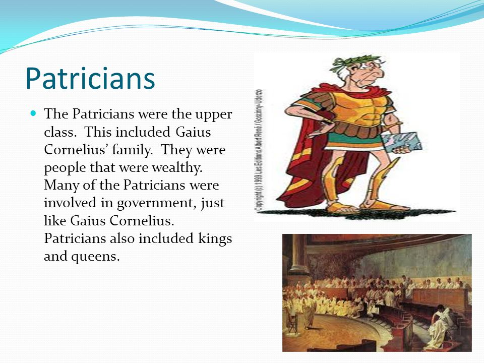 Patricians The Patricians were the upper class. This included Gaius Cornelius family. They were people that were wealthy. Many of the Patricians were