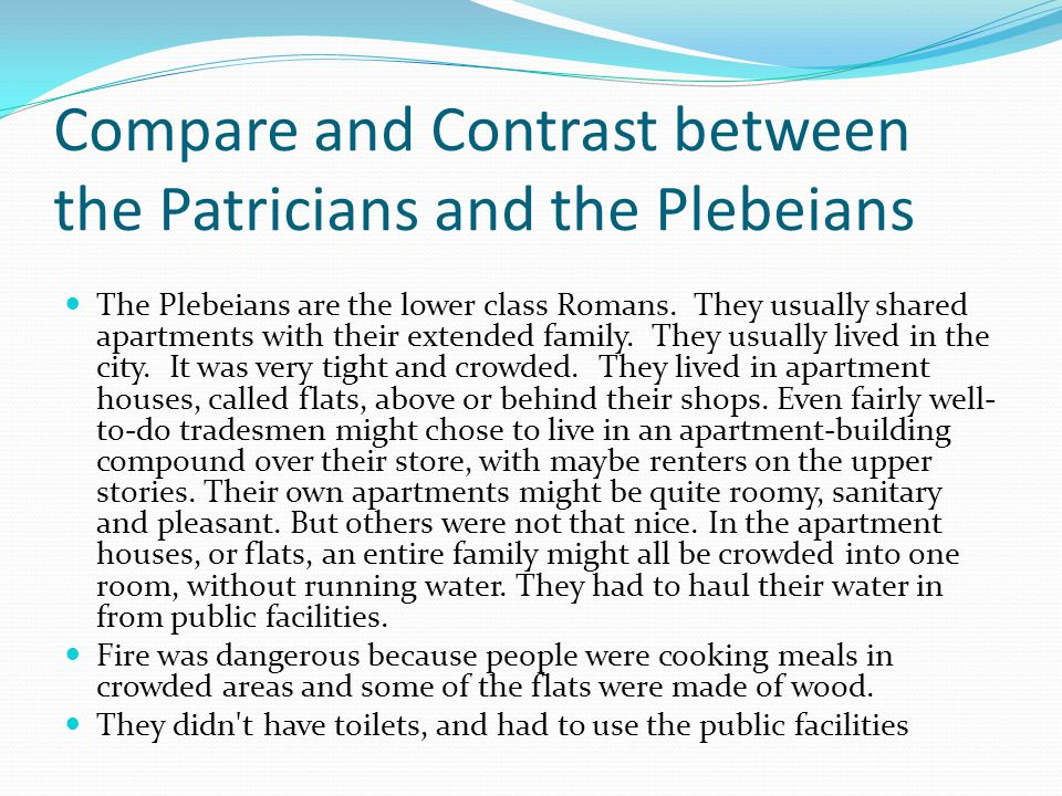 Compare and Contrast between the Patricians and the Plebeians The Plebeians are the lower class Romans. They usually shared apartments with their exte