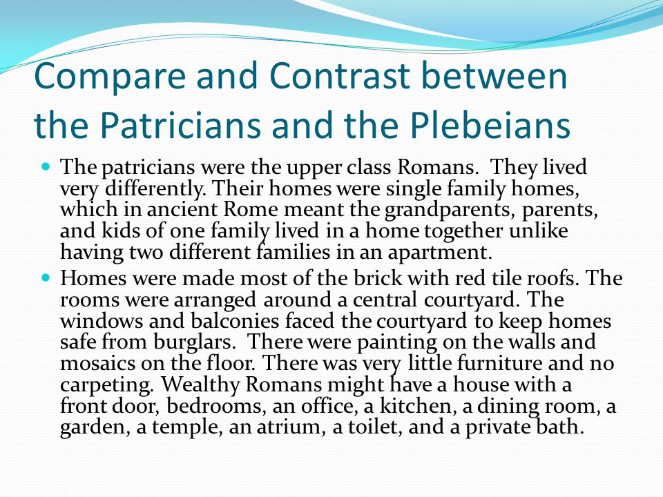 Compare and Contrast between the Patricians and the Plebeians The patricians were the upper class Romans. They lived very differently. Their homes wer