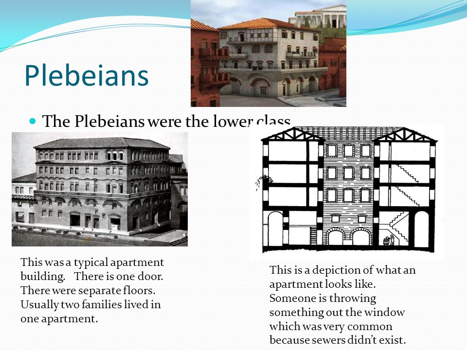 Plebeians The Plebeians were the lower class. This was a typical apartment building. There is one door. There were separate floors. Usually two famili