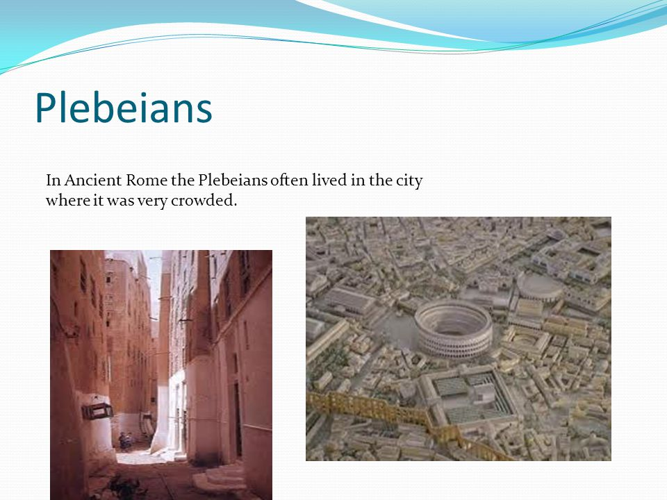 Plebeians In Ancient Rome the Plebeians often lived in the city where it was very crowded.