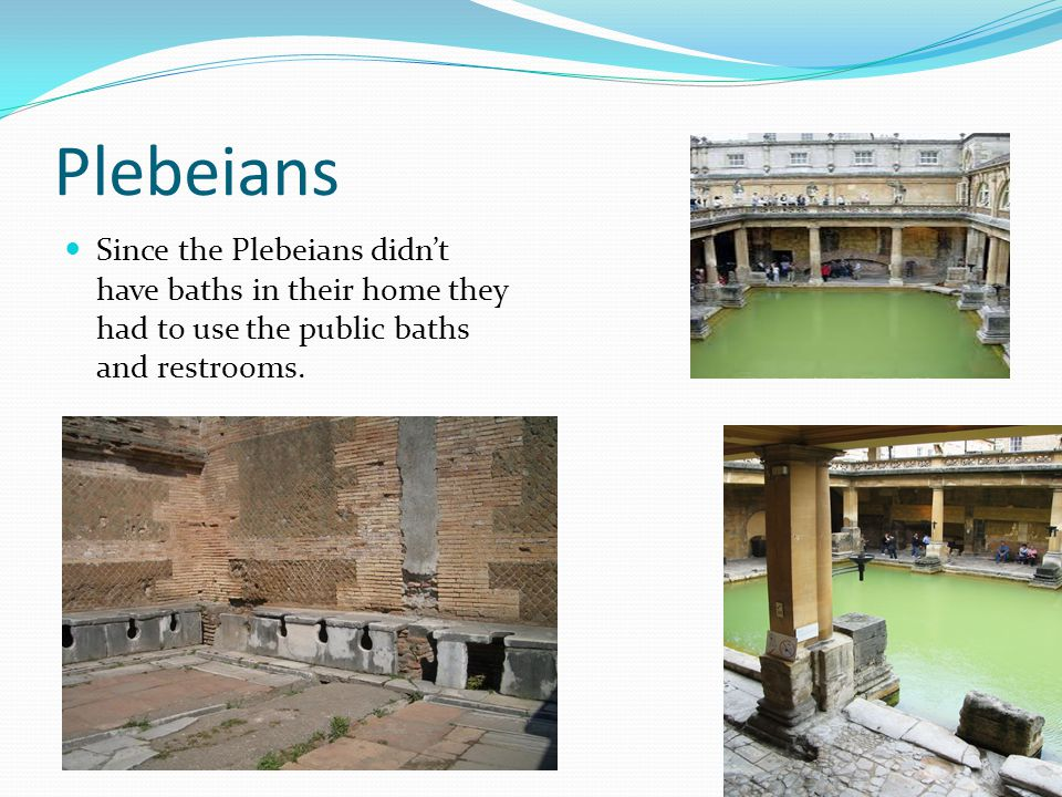 Plebeians Since the Plebeians didnt have baths in their home they had to use the public baths and restrooms.