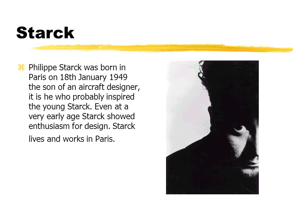 Starck zPhilippe Starck was born in Paris on 18th January 1949 the son of an aircraft designer, it is he who probably inspired the young Starck.