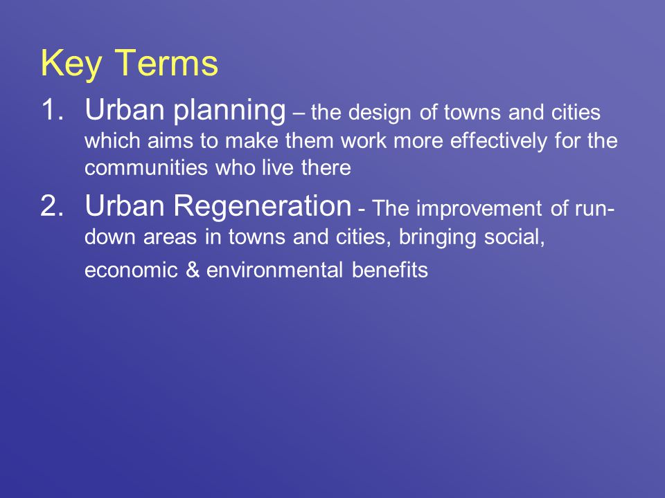 Key Terms 1.Urban planning – the design of towns and cities which aims to make them work more effectively for the communities who live there 2.Urban R
