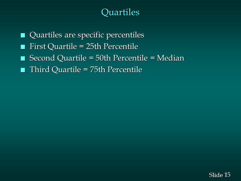 15 Slide Quartiles n Quartiles are specific percentiles n First Quartile = 25th Percentile n Second Quartile = 50th Percentile = Median n Third Quartile = 75th Percentile