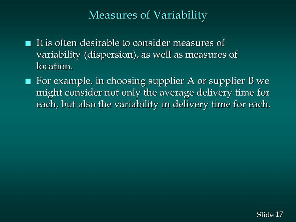 17 Slide Measures of Variability n It is often desirable to consider measures of variability (dispersion), as well as measures of location. n For exam