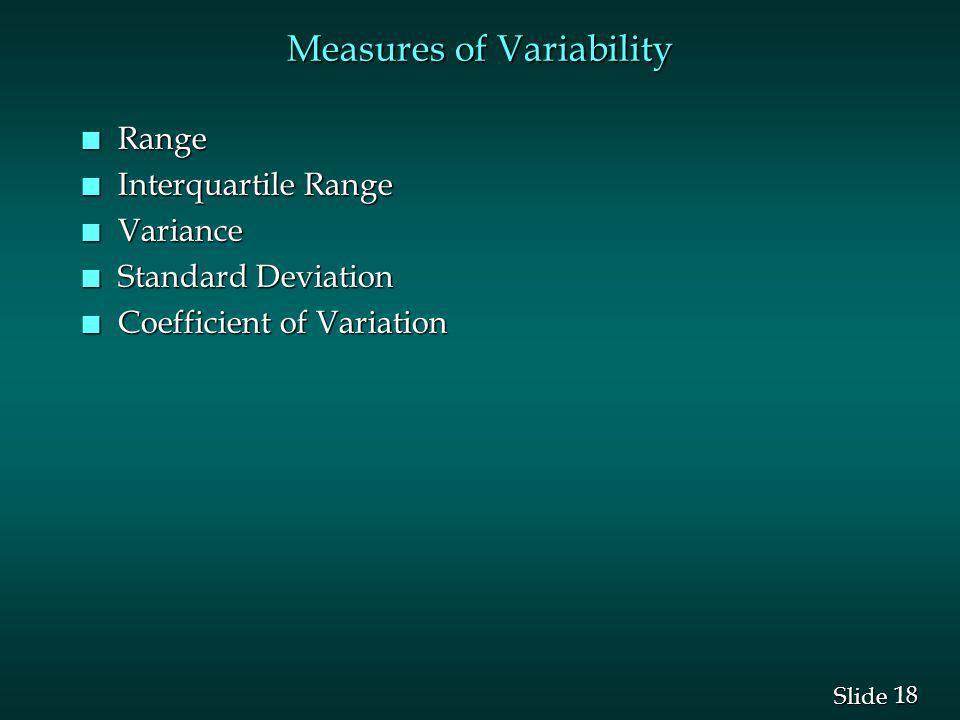 18 Slide Measures of Variability n Range n Interquartile Range n Variance n Standard Deviation n Coefficient of Variation