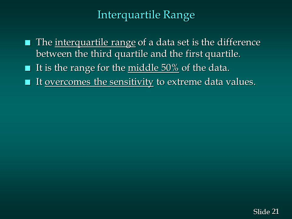21 Slide Interquartile Range n The interquartile range of a data set is the difference between the third quartile and the first quartile. n It is the