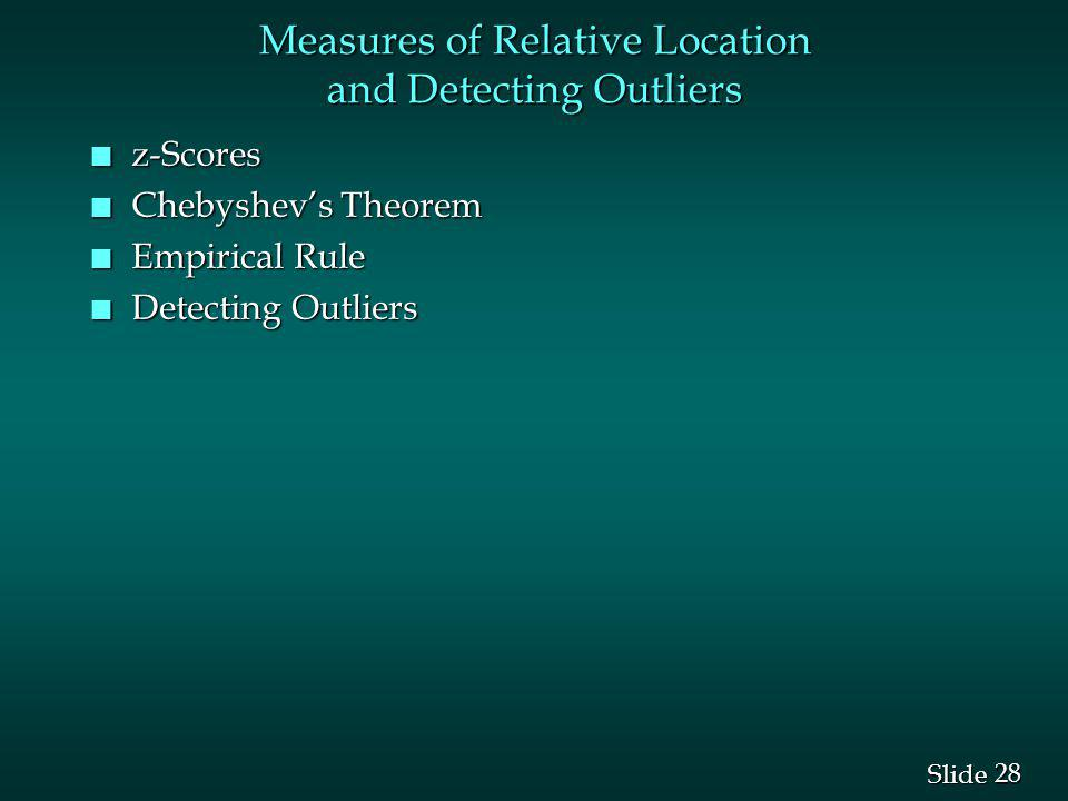 28 Slide Measures of Relative Location and Detecting Outliers n z-Scores n Chebyshevs Theorem n Empirical Rule n Detecting Outliers