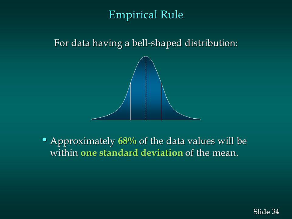 34 Slide Empirical Rule For data having a bell-shaped distribution: For data having a bell-shaped distribution: Approximately 68% of the data values w