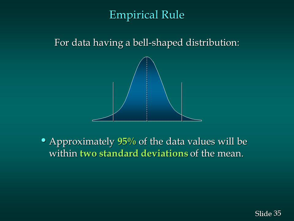 35 Slide Empirical Rule For data having a bell-shaped distribution: Approximately 95% of the data values will be within two standard deviations of the