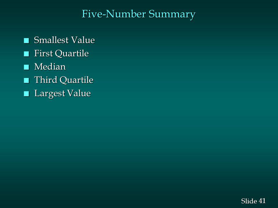 41 Slide Five-Number Summary n Smallest Value n First Quartile n Median n Third Quartile n Largest Value