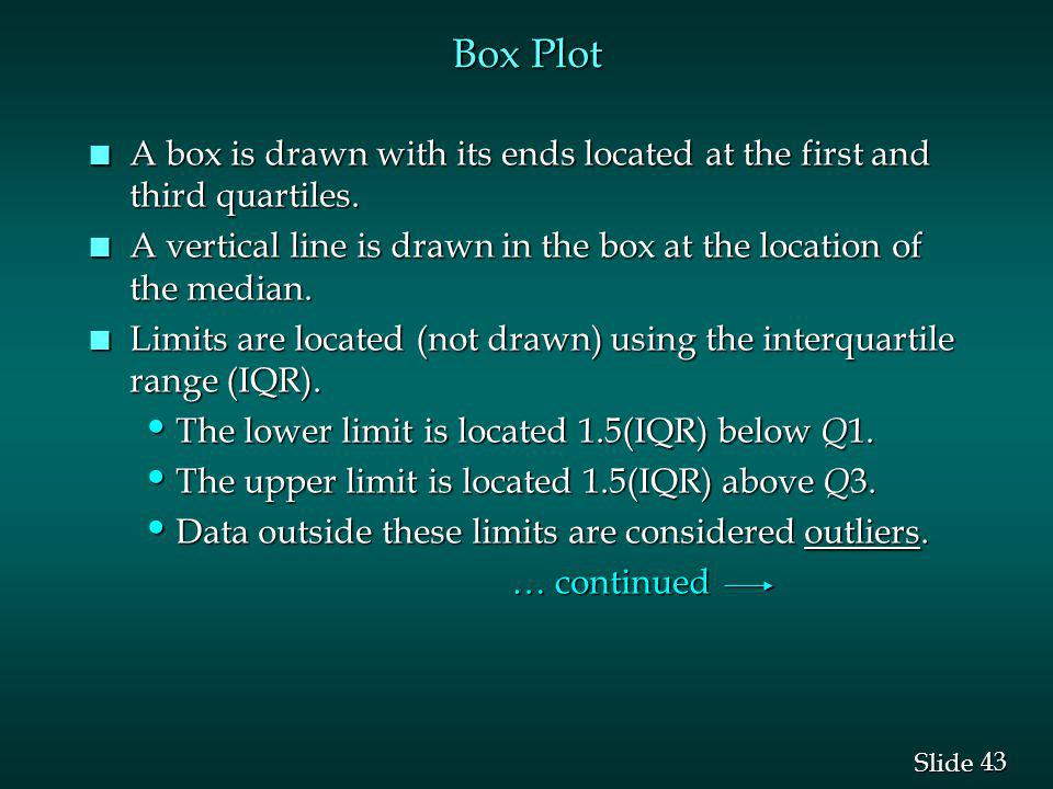 43 Slide Box Plot n A box is drawn with its ends located at the first and third quartiles. n A vertical line is drawn in the box at the location of th