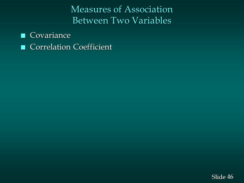 46 Slide Measures of Association Between Two Variables n Covariance n Correlation Coefficient