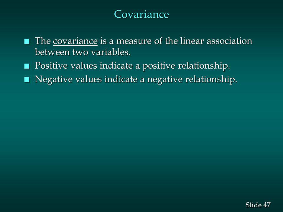 47 Slide Covariance n The covariance is a measure of the linear association between two variables. n Positive values indicate a positive relationship.