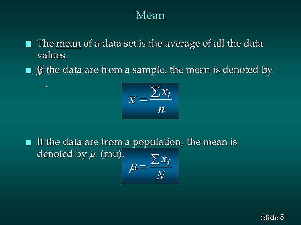 5 5 Slide Mean n The mean of a data set is the average of all the data values. n If the data are from a sample, the mean is denoted by. If the data ar