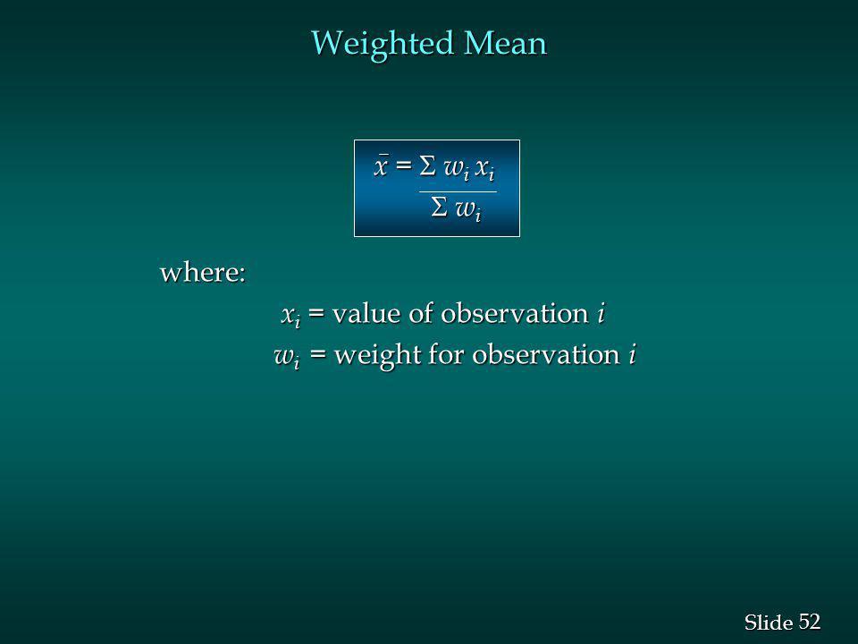 52 Slide Weighted Mean x = w i x i x = w i x i w i w iwhere: x i = value of observation i x i = value of observation i w i = weight for observation i w i = weight for observation i