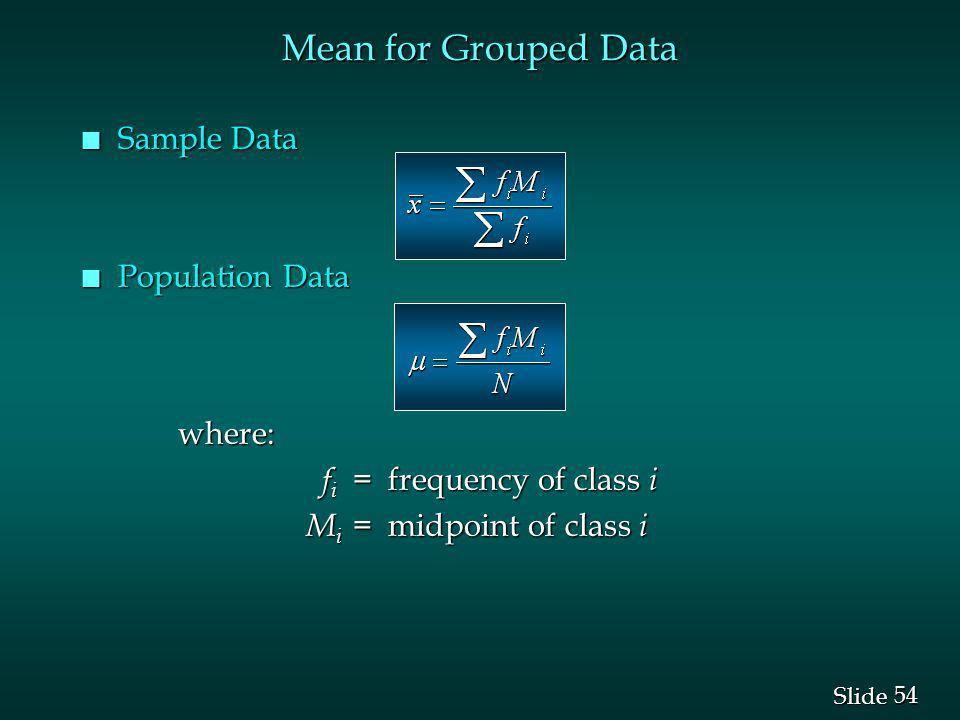 54 Slide n Sample Data n Population Data where: f i = frequency of class i f i = frequency of class i M i = midpoint of class i M i = midpoint of class i Mean for Grouped Data