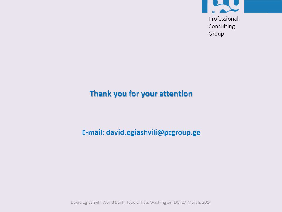 Thank you for your attention E-mail: david.egiashvili@pcgroup.ge David Egiashvili, World Bank Head Office, Washington DC, 27 March, 2014 Professional