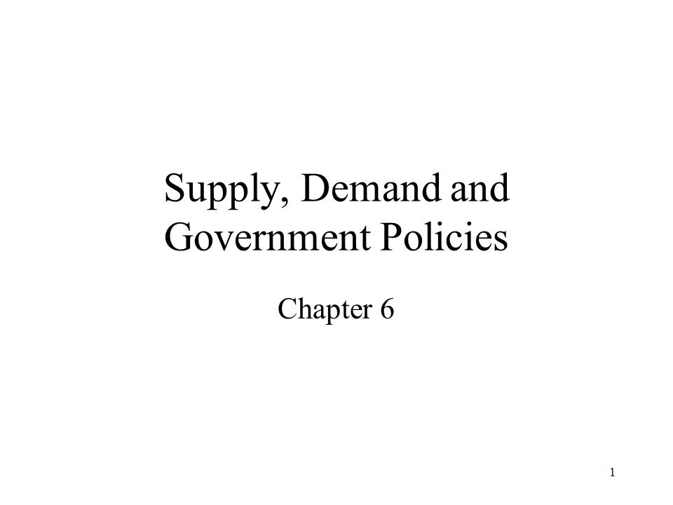 1 Supply, Demand and Government Policies Chapter 6