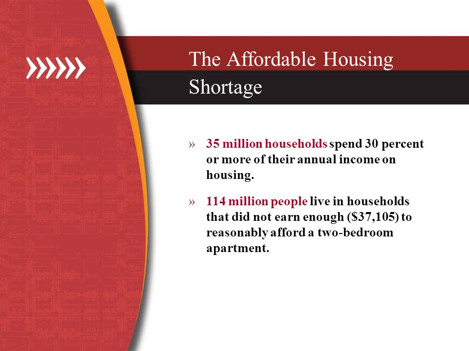 The Affordable Housing Shortage »35 million households spend 30 percent or more of their annual income on housing.