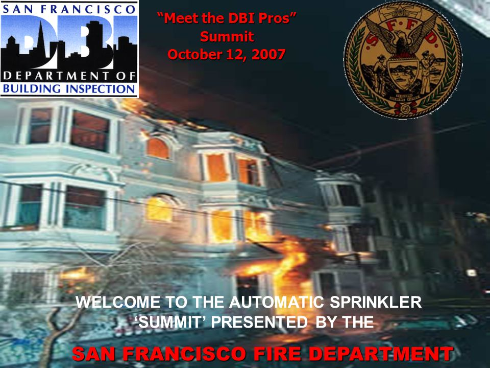 Meet the DBI Pros Summit October 12, 2007 WELCOME TO THE AUTOMATIC SPRINKLER SUMMIT PRESENTED BY THE SAN FRANCISCO FIRE DEPARTMENT