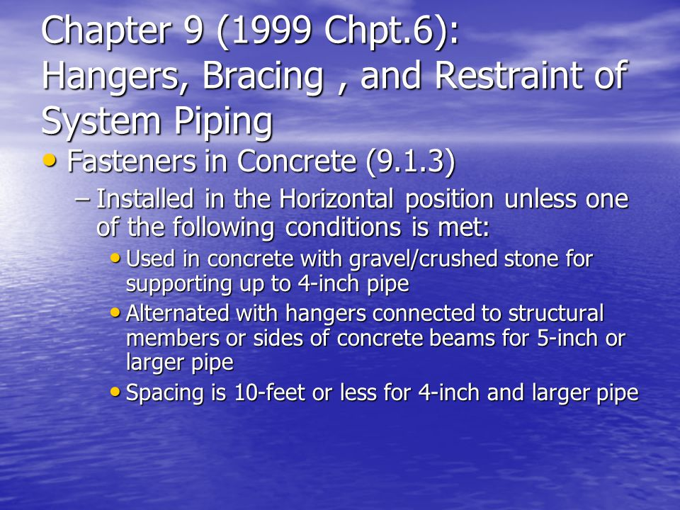Chapter 9 (1999 Chpt.6): Hangers, Bracing, and Restraint of System Piping Fasteners in Concrete (9.1.3) Fasteners in Concrete (9.1.3) –Installed in th