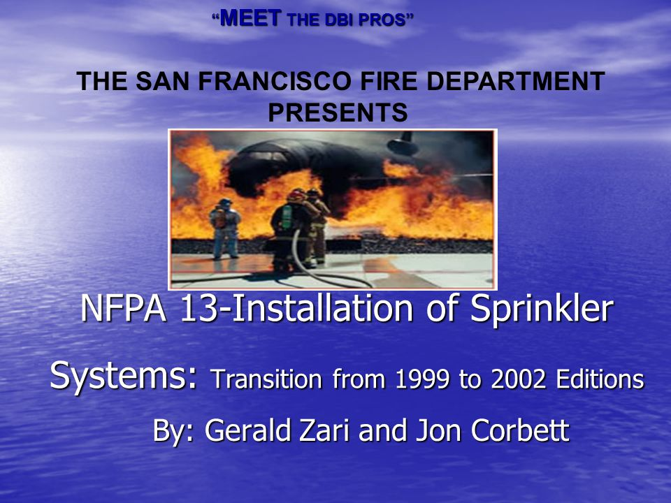 NFPA 13-Installation of Sprinkler Systems: Transition from 1999 to 2002 Editions By: Gerald Zari and Jon Corbett MEET THE DBI PROS MEET THE DBI PROS T