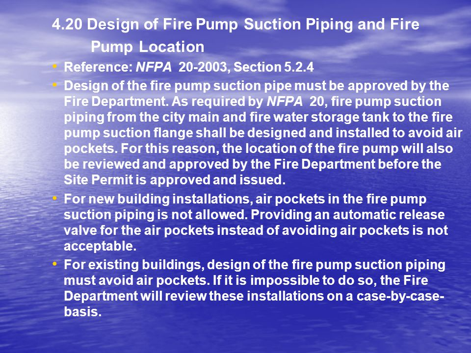 4.20 Design of Fire Pump Suction Piping and Fire Pump Location Reference: NFPA 20-2003, Section 5.2.4 Design of the fire pump suction pipe must be app