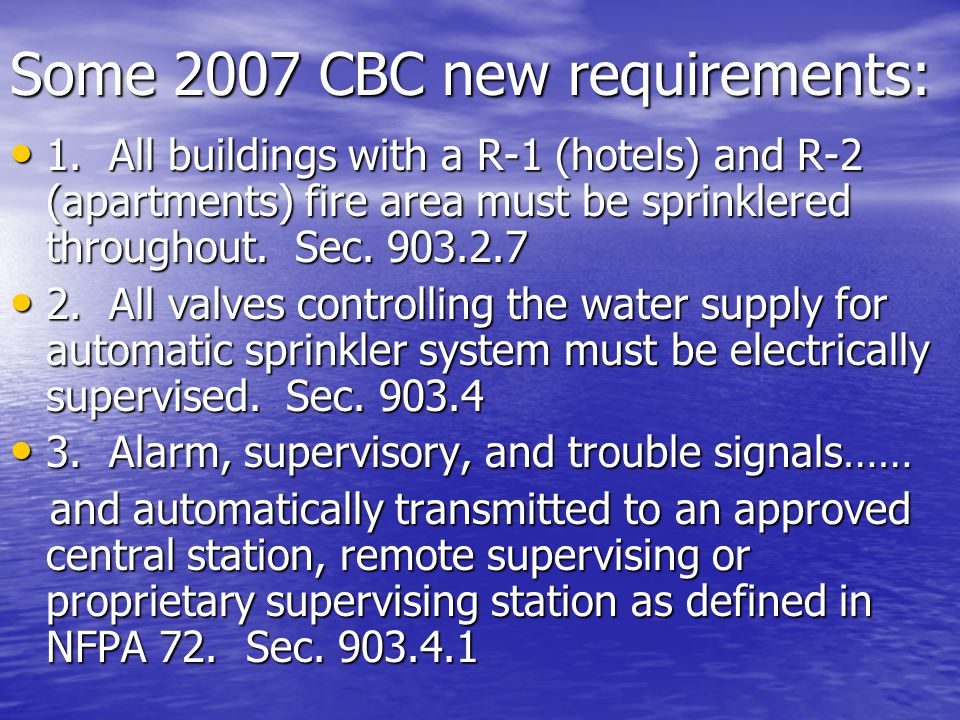 Some 2007 CBC new requirements: 1. All buildings with a R-1 (hotels) and R-2 (apartments) fire area must be sprinklered throughout. Sec. 903.2.7 1. Al