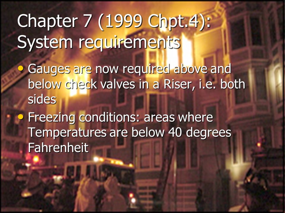 Chapter 7 (1999 Chpt.4): System requirements Gauges are now required above and below check valves in a Riser, i.e. both sides Gauges are now required