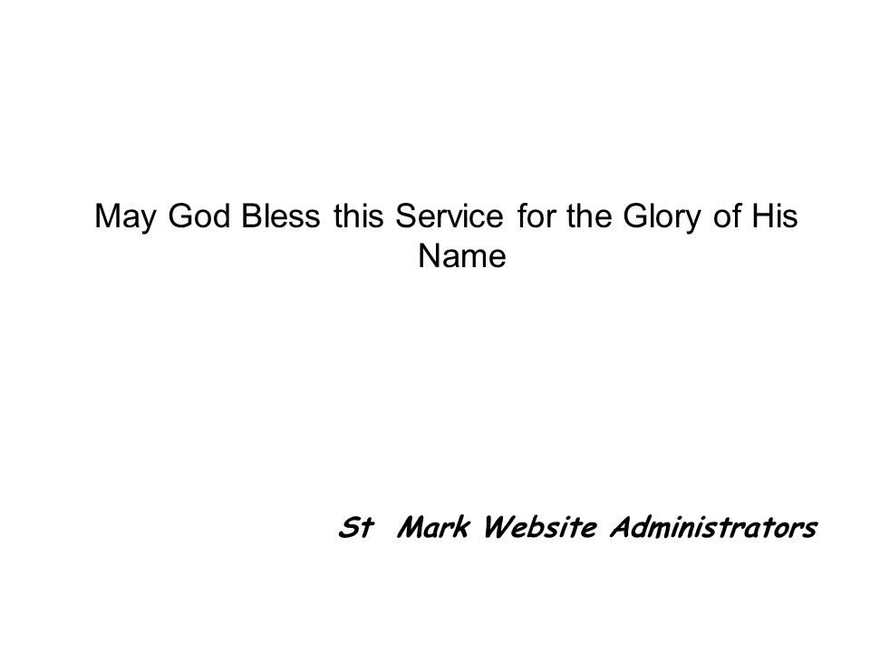 May God Bless this Service for the Glory of His Name St Mark Website Administrators
