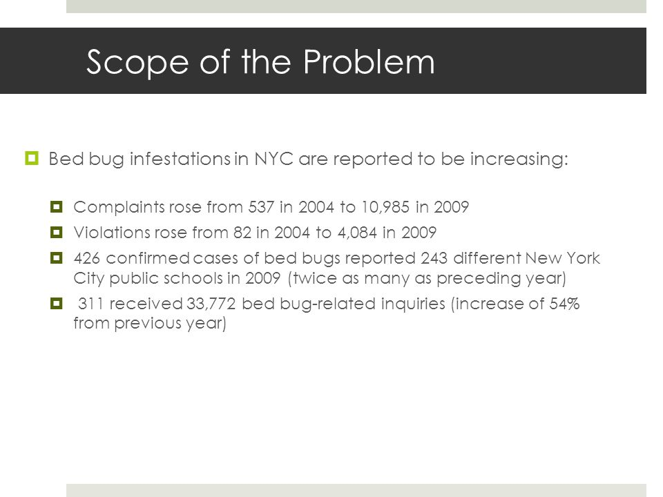 Scope of the Problem Bed bug infestations in NYC are reported to be increasing: Complaints rose from 537 in 2004 to 10,985 in 2009 Violations rose from 82 in 2004 to 4,084 in 2009 426 confirmed cases of bed bugs reported 243 different New York City public schools in 2009 (twice as many as preceding year) 311 received 33,772 bed bug-related inquiries (increase of 54% from previous year)