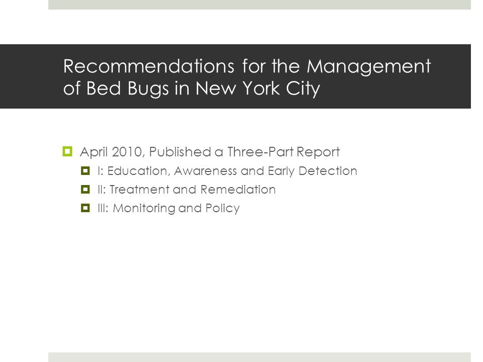Recommendations for the Management of Bed Bugs in New York City April 2010, Published a Three-Part Report I: Education, Awareness and Early Detection II: Treatment and Remediation III: Monitoring and Policy