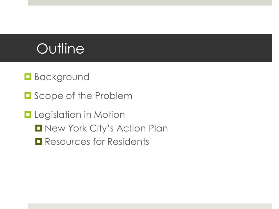 Outline Background Scope of the Problem Legislation in Motion New York Citys Action Plan Resources for Residents