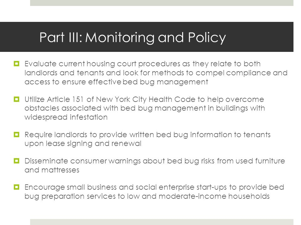 Part III: Monitoring and Policy Evaluate current housing court procedures as they relate to both landlords and tenants and look for methods to compel compliance and access to ensure effective bed bug management Utilize Article 151 of New York City Health Code to help overcome obstacles associated with bed bug management in buildings with widespread infestation Require landlords to provide written bed bug information to tenants upon lease signing and renewal Disseminate consumer warnings about bed bug risks from used furniture and mattresses Encourage small business and social enterprise start-ups to provide bed bug preparation services to low and moderate-income households