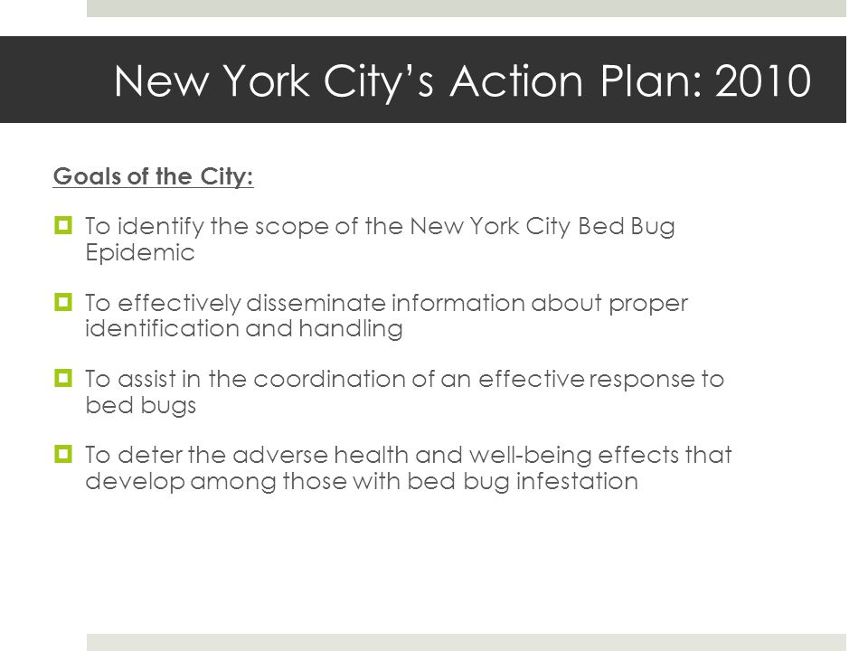 New York Citys Action Plan: 2010 Goals of the City: To identify the scope of the New York City Bed Bug Epidemic To effectively disseminate information about proper identification and handling To assist in the coordination of an effective response to bed bugs To deter the adverse health and well-being effects that develop among those with bed bug infestation
