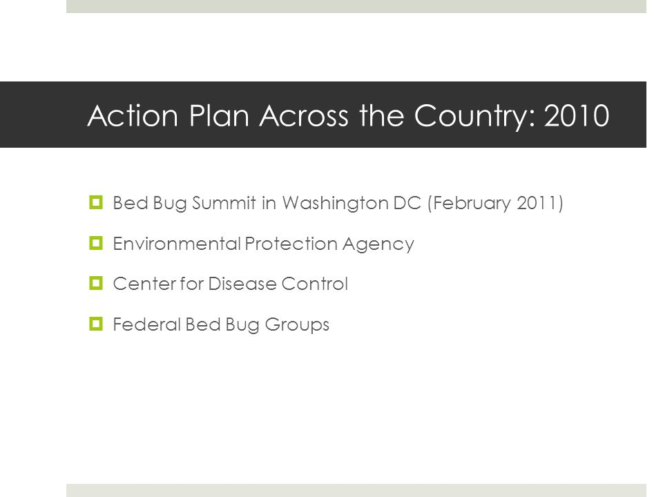Action Plan Across the Country: 2010 Bed Bug Summit in Washington DC (February 2011) Environmental Protection Agency Center for Disease Control Federal Bed Bug Groups