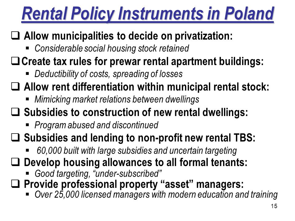 15 Rental Policy Instruments in Poland Allow municipalities to decide on privatization: Considerable social housing stock retained Create tax rules for prewar rental apartment buildings: Deductibility of costs, spreading of losses Allow rent differentiation within municipal rental stock: Mimicking market relations between dwellings Subsidies to construction of new rental dwellings: Program abused and discontinued Subsidies and lending to non-profit new rental TBS: 60,000 built with large subsidies and uncertain targeting Develop housing allowances to all formal tenants: Good targeting, under-subscribed Provide professional property asset managers: Over 25,000 licensed managers with modern education and training