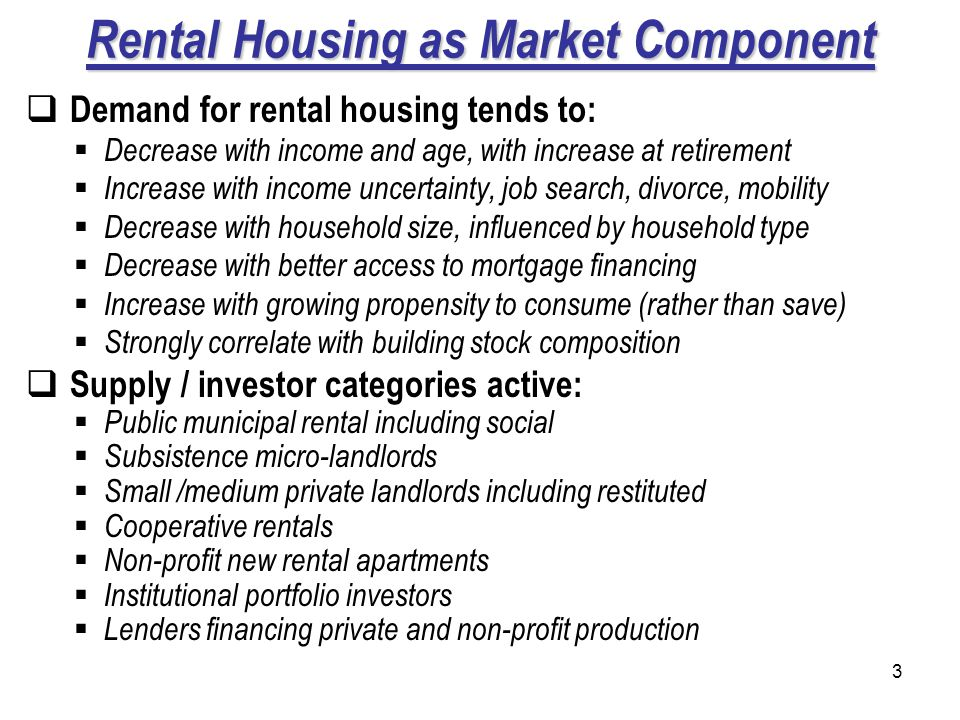 3 Rental Housing as Market Component Demand for rental housing tends to: Decrease with income and age, with increase at retirement Increase with income uncertainty, job search, divorce, mobility Decrease with household size, influenced by household type Decrease with better access to mortgage financing Increase with growing propensity to consume (rather than save) Strongly correlate with building stock composition Supply / investor categories active: Public municipal rental including social Subsistence micro-landlords Small /medium private landlords including restituted Cooperative rentals Non-profit new rental apartments Institutional portfolio investors Lenders financing private and non-profit production